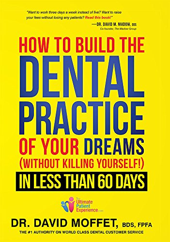 How To Build The Dental Practice Of Your Dreams: (Without Killing Yourself!) In Less Than 60 Days Book
